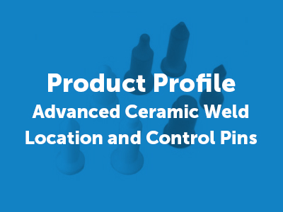 Advanced Ceramic Weld Location and Control Pins Made from Silicon Nitride, Sialon and Zirconia
